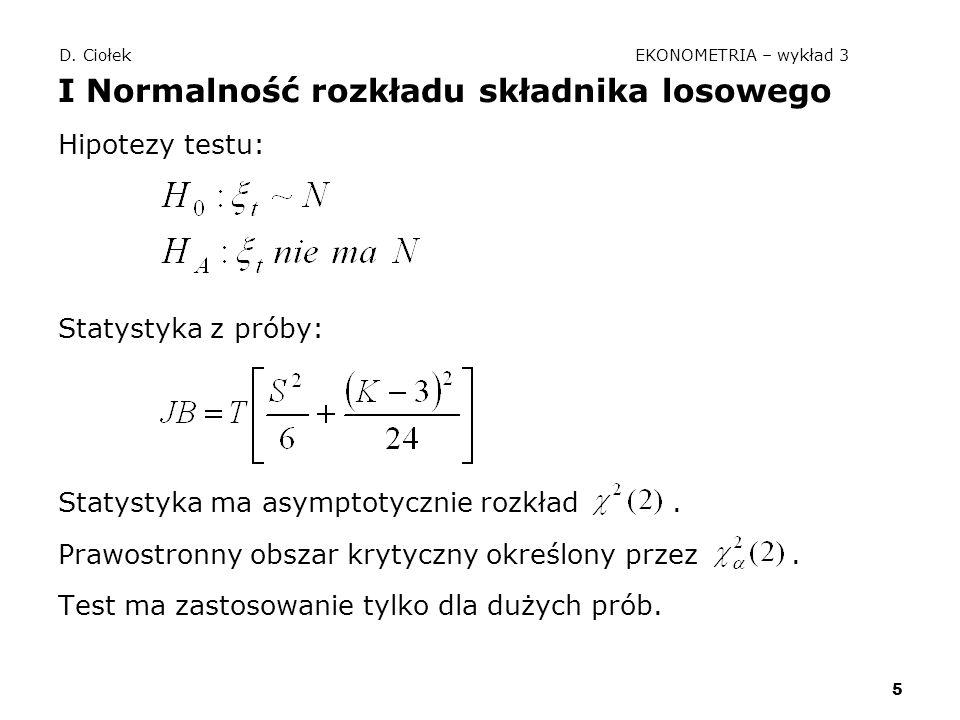 5 D. Ciołek EKONOMETRIA – wykład 3 I Normalność rozkładu składnika losowego Hipotezy testu: Statystyka z próby: Statystyka ma asymptotycznie rozkład.