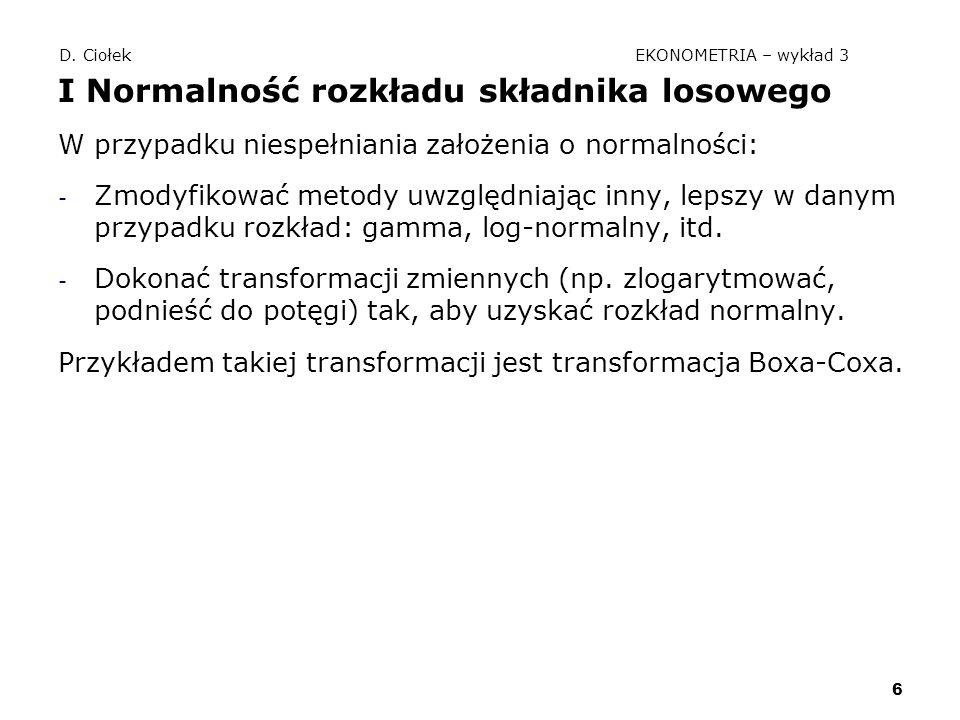 6 D. Ciołek EKONOMETRIA – wykład 3 I Normalność rozkładu składnika losowego W przypadku niespełniania założenia o normalności: - Zmodyfikować metody u