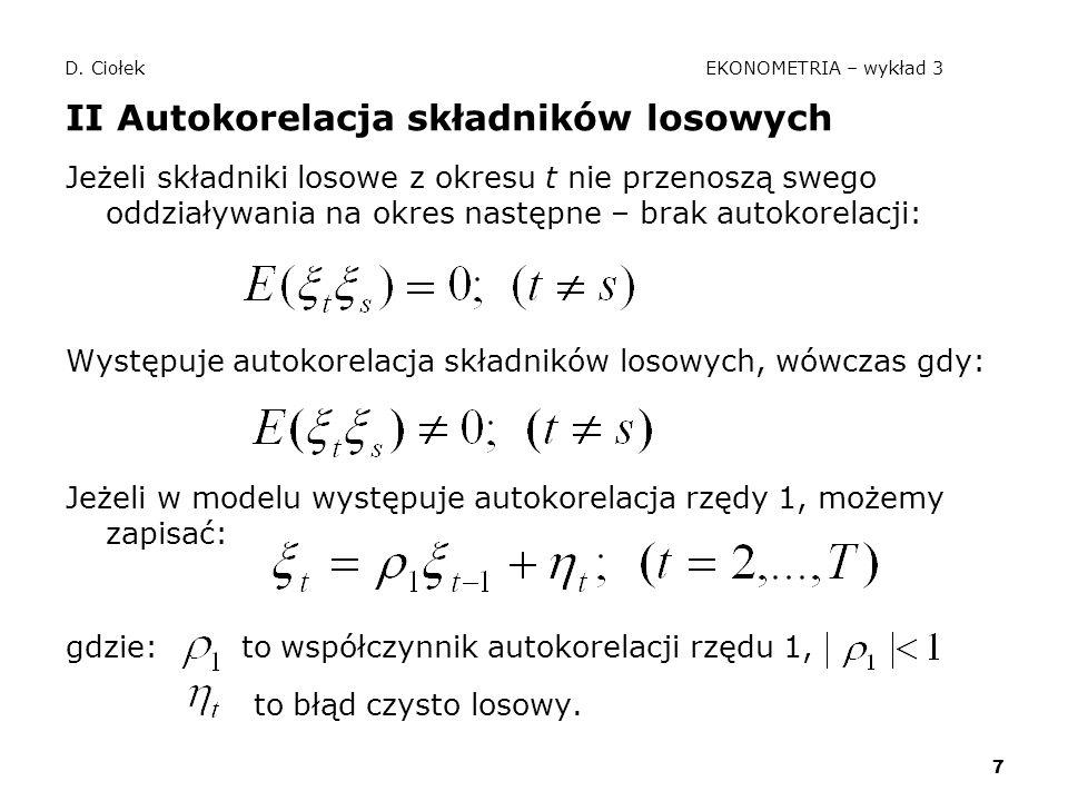 7 D. Ciołek EKONOMETRIA – wykład 3 II Autokorelacja składników losowych Jeżeli składniki losowe z okresu t nie przenoszą swego oddziaływania na okres