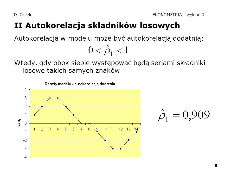 8 D. Ciołek EKONOMETRIA – wykład 3 II Autokorelacja składników losowych Autokorelacja w modelu może być autokorelacją dodatnią: Wtedy, gdy obok siebie