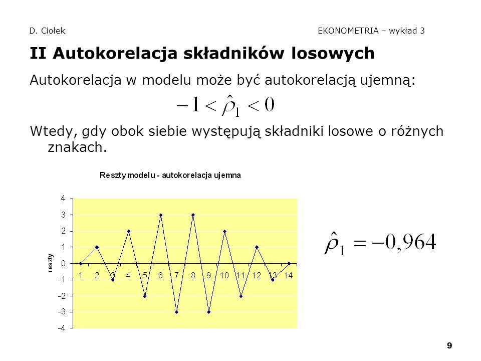 9 D. Ciołek EKONOMETRIA – wykład 3 II Autokorelacja składników losowych Autokorelacja w modelu może być autokorelacją ujemną: Wtedy, gdy obok siebie w