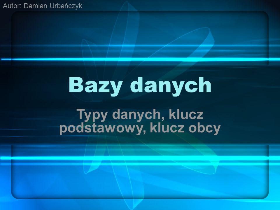 Bazy danych Typy danych, klucz podstawowy, klucz obcy Autor: Damian Urbańczyk