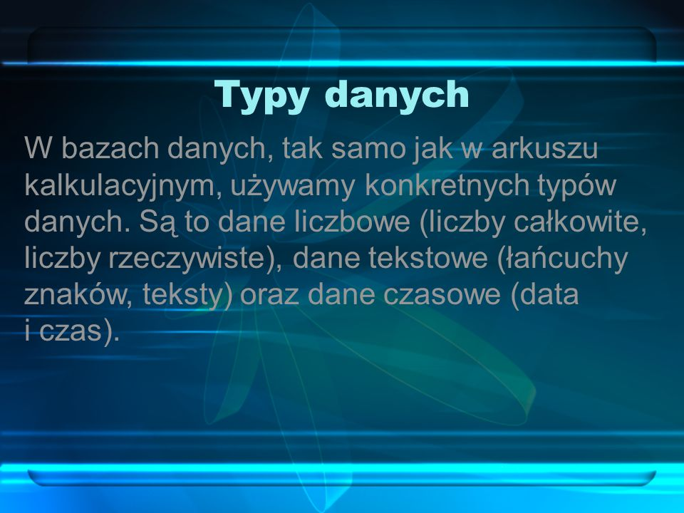 Typy danych W bazach danych, tak samo jak w arkuszu kalkulacyjnym, używamy konkretnych typów danych.