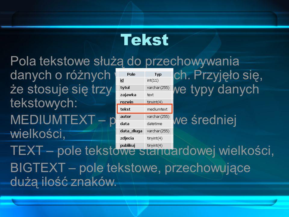 Tekst Pola tekstowe służą do przechowywania danych o różnych wielkościach. Przyjęło się, że stosuje się trzy podstawowe typy danych tekstowych: MEDIUM