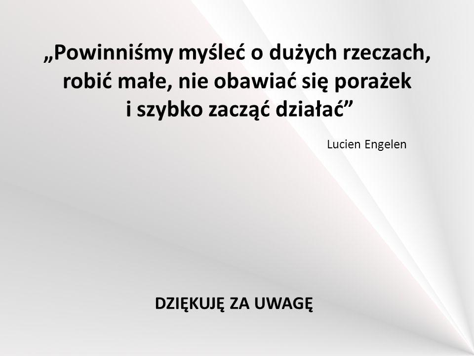 """""""Powinniśmy myśleć o dużych rzeczach, robić małe, nie obawiać się porażek i szybko zacząć działać"""" DZIĘKUJĘ ZA UWAGĘ Lucien Engelen"""