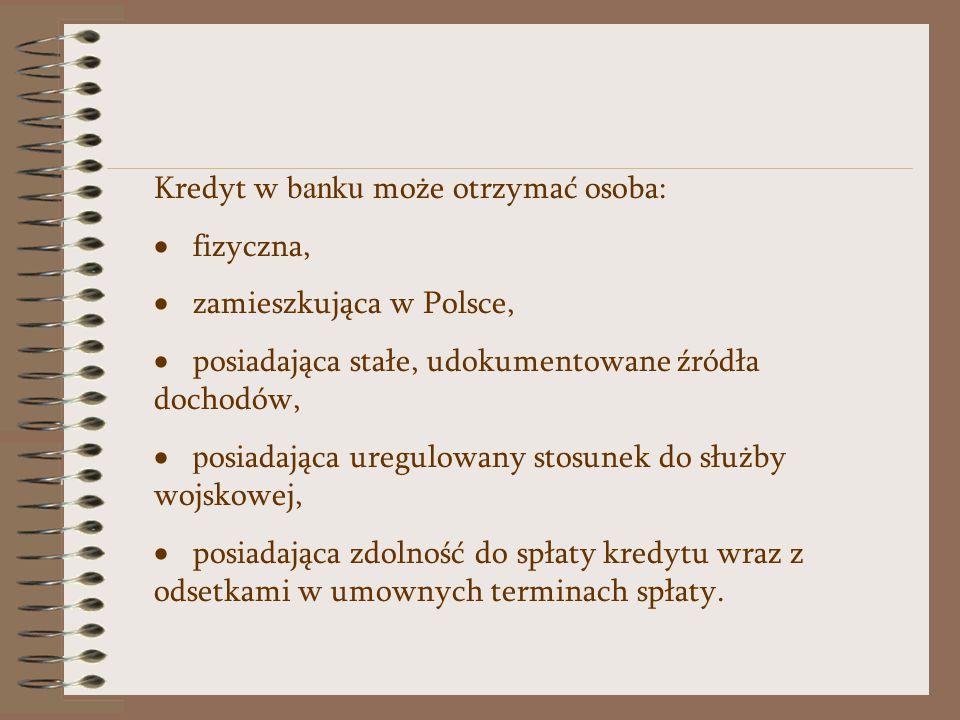 Kredyt w banku może otrzymać osoba:  fizyczna,  zamieszkująca w Polsce,  posiadająca stałe, udokumentowane źródła dochodów,  p osiadająca uregulowany stosunek do służby wojskowej,  posiadająca zdolność do spłaty kredytu wraz z odsetkami w umownych terminach spłaty.