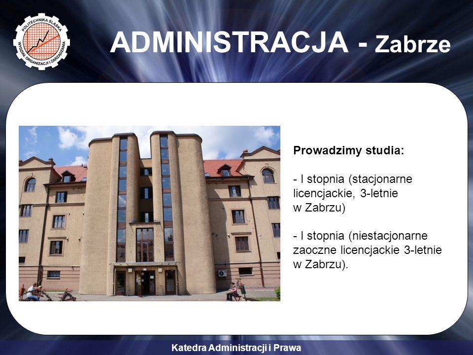 Katedra Administracji i Prawa ADMINISTRACJA - Zabrze Prowadzimy studia: - I stopnia (stacjonarne licencjackie, 3-letnie w Zabrzu) - I stopnia (niestacjonarne zaoczne licencjackie 3-letnie w Zabrzu).