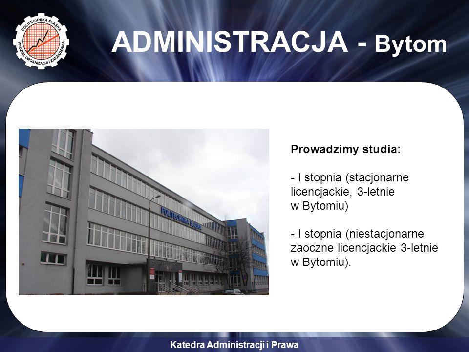 Katedra Administracji i Prawa ADMINISTRACJA - Bytom Prowadzimy studia: - I stopnia (stacjonarne licencjackie, 3-letnie w Bytomiu) - I stopnia (niestac