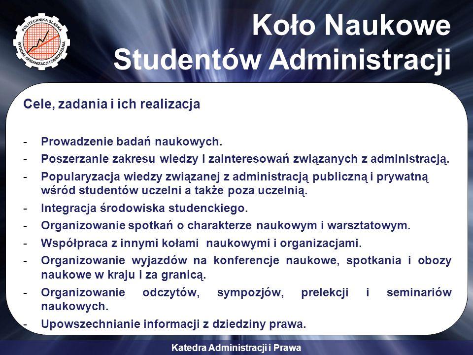 Katedra Administracji i Prawa Koło Naukowe Studentów Administracji Cele, zadania i ich realizacja -Prowadzenie badań naukowych. -Poszerzanie zakresu w
