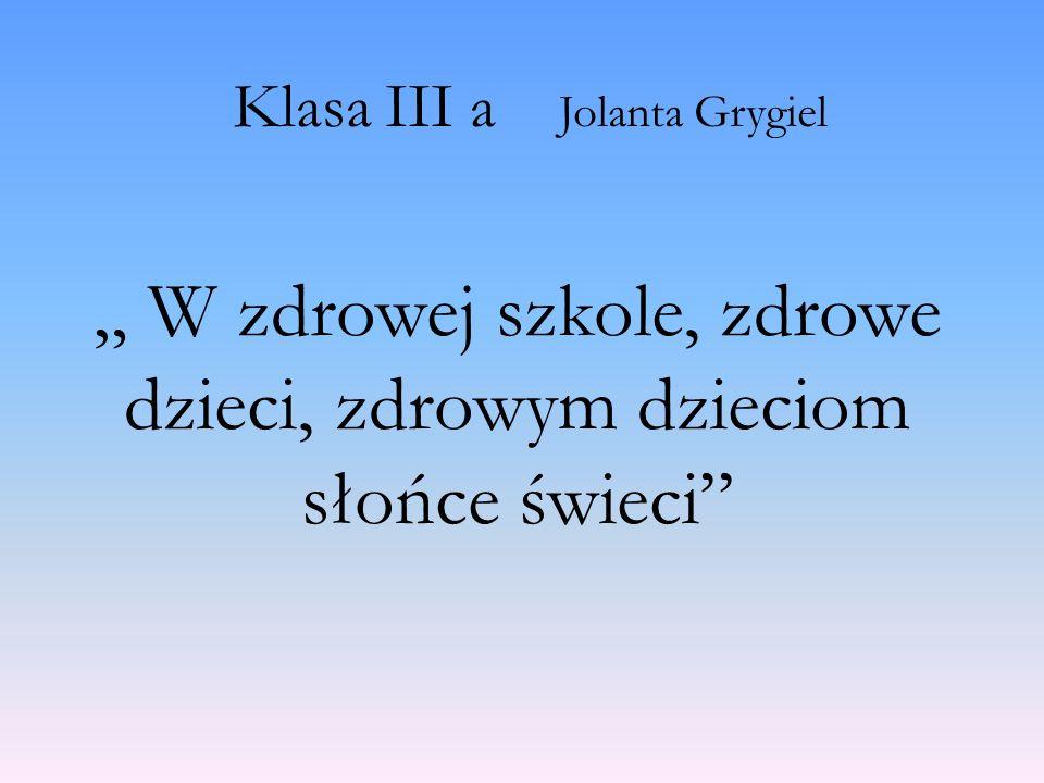 """Klasa III a Jolanta Grygiel """" W zdrowej szkole, zdrowe dzieci, zdrowym dzieciom słońce świeci"""