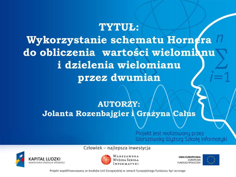 2 TYTUŁ: Wykorzystanie schematu Hornera do obliczenia wartości wielomianu i dzielenia wielomianu przez dwumian AUTORZY: Jolanta Rozenbajgier i Grażyna