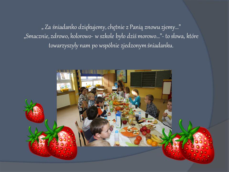 """"""" Za śniadanko dziękujemy, chętnie z Panią znowu zjemy… """"Smacznie, zdrowo, kolorowo- w szkole było dziś morowo… - to słowa, które towarzyszyły nam po wspólnie zjedzonym śniadanku."""