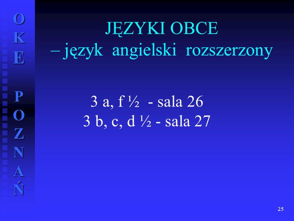 OKE POZNAŃ JĘZYKI OBCE – język angielski rozszerzony 25 3 a, f ½ - sala 26 3 b, c, d ½ - sala 27