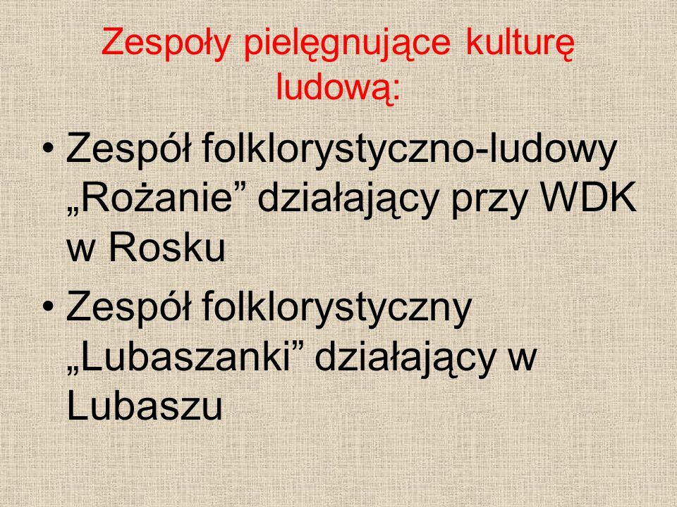 """Zespoły pielęgnujące kulturę ludową: Zespół folklorystyczno-ludowy """"Rożanie"""" działający przy WDK w Rosku Zespół folklorystyczny """"Lubaszanki"""" działając"""