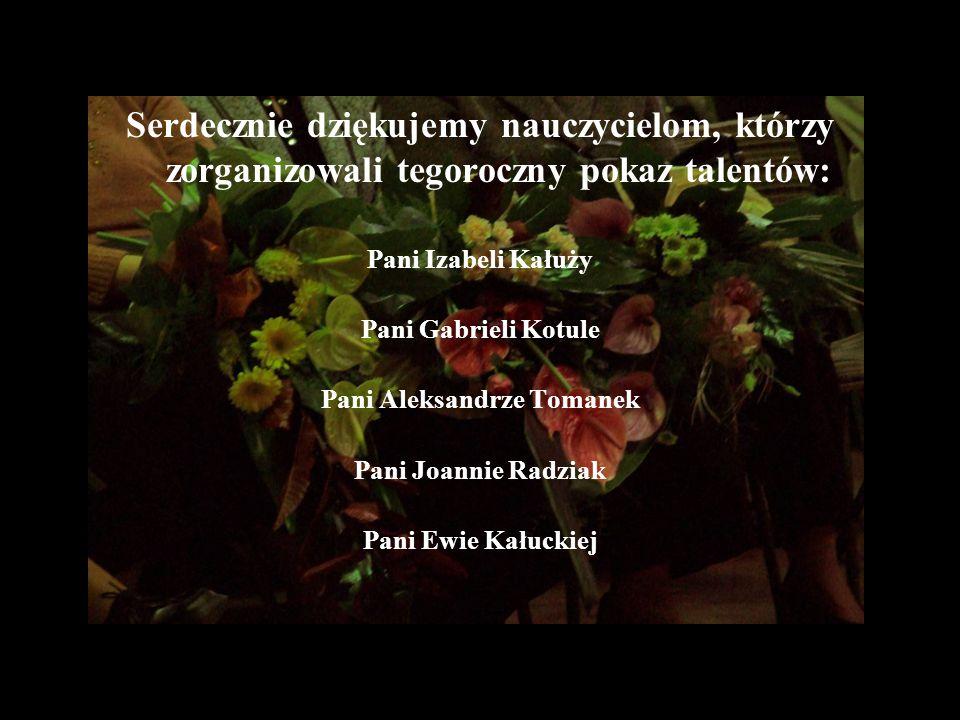 Serdecznie dziękujemy nauczycielom, którzy zorganizowali tegoroczny pokaz talentów: Pani Izabeli Kałuży Pani Gabrieli Kotule Pani Aleksandrze Tomanek Pani Joannie Radziak Pani Ewie Kałuckiej