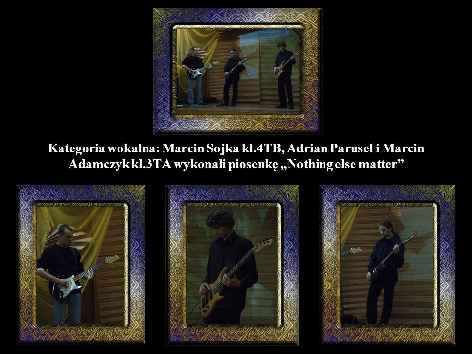 "Kategoria wokalna: Marcin Sojka kl.4TB, Adrian Parusel i Marcin Adamczyk kl.3TA wykonali piosenkę ""Nothing else matter"