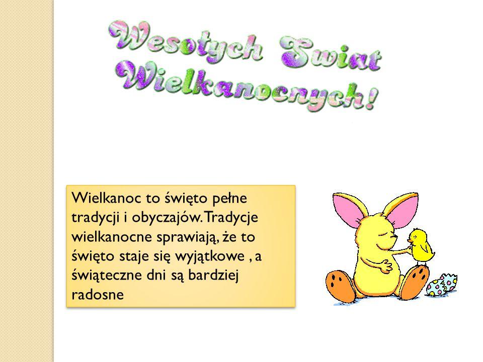Wielkanoc to święto pełne tradycji i obyczajów. Tradycje wielkanocne sprawiają, że to święto staje się wyjątkowe, a świąteczne dni są bardziej radosne