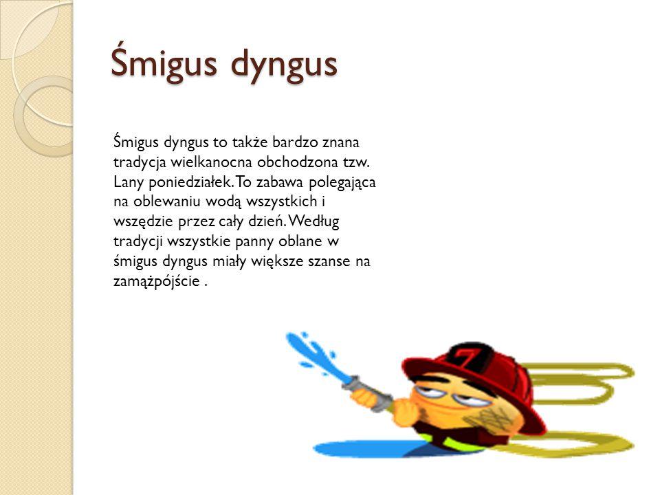 Śmigus dyngus Śmigus dyngus to także bardzo znana tradycja wielkanocna obchodzona tzw. Lany poniedziałek. To zabawa polegająca na oblewaniu wodą wszys