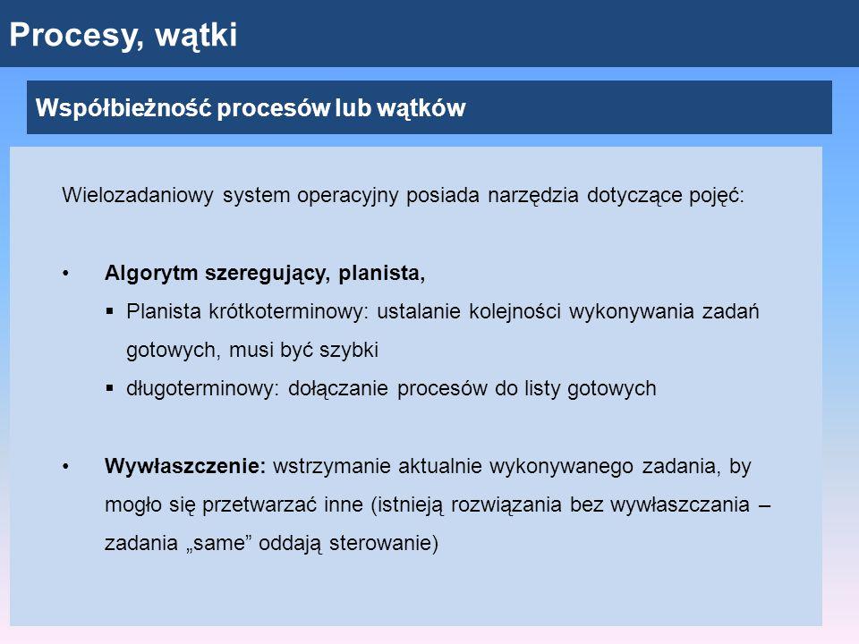 """Procesy, wątki Współbieżność procesów lub wątków Wielozadaniowy system operacyjny posiada narzędzia dotyczące pojęć: Algorytm szeregujący, planista,  Planista krótkoterminowy: ustalanie kolejności wykonywania zadań gotowych, musi być szybki  długoterminowy: dołączanie procesów do listy gotowych Wywłaszczenie: wstrzymanie aktualnie wykonywanego zadania, by mogło się przetwarzać inne (istnieją rozwiązania bez wywłaszczania – zadania """"same oddają sterowanie)"""