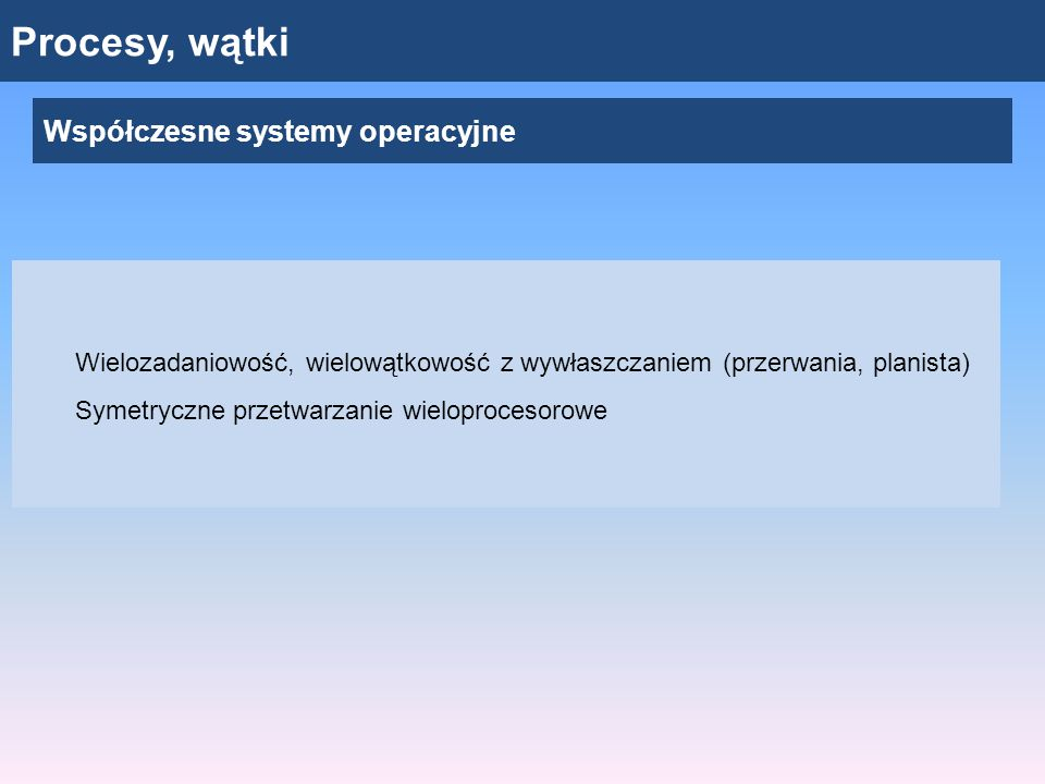 Procesy, wątki Współczesne systemy operacyjne Wielozadaniowość, wielowątkowość z wywłaszczaniem (przerwania, planista) Symetryczne przetwarzanie wieloprocesorowe
