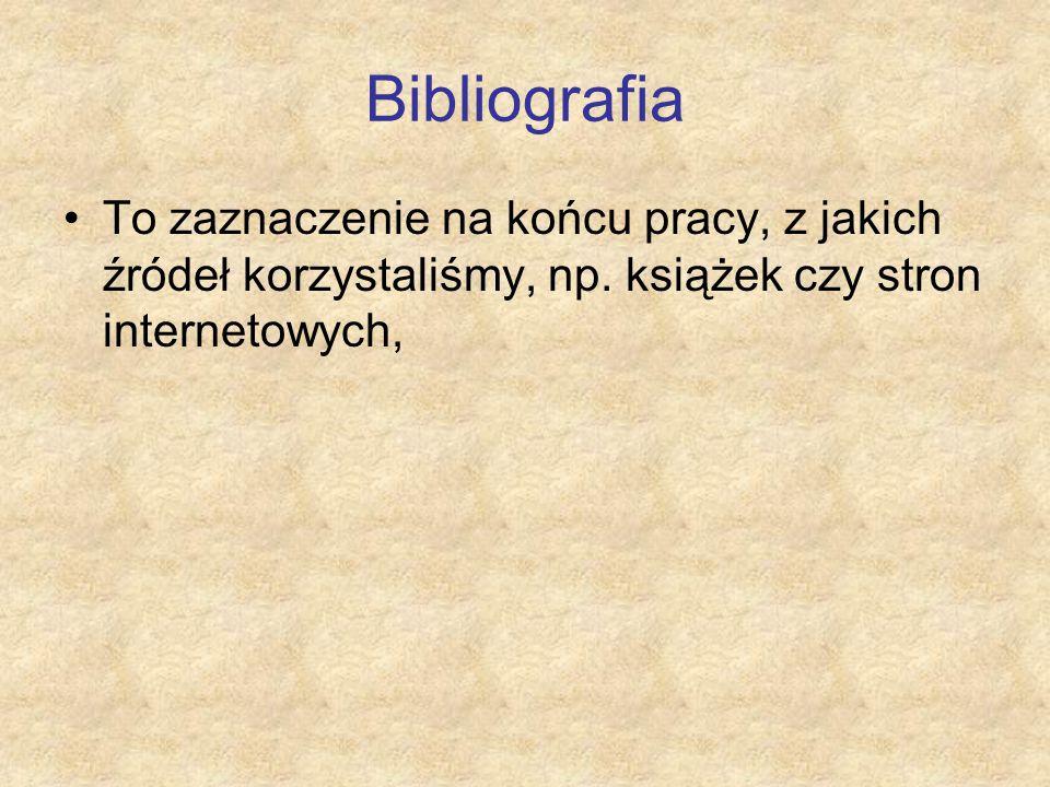 Bibliografia To zaznaczenie na końcu pracy, z jakich źródeł korzystaliśmy, np. książek czy stron internetowych,