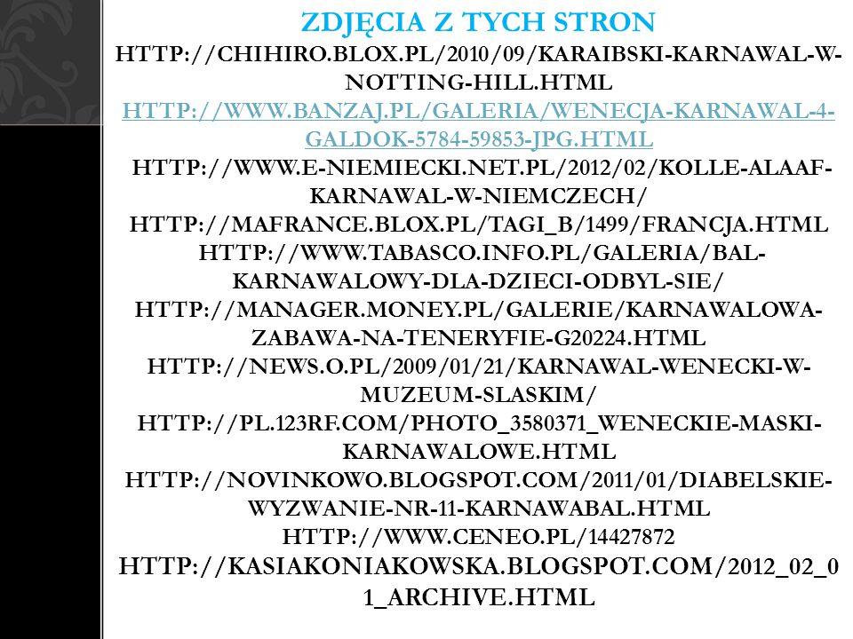 ZDJĘCIA Z TYCH STRON HTTP://CHIHIRO.BLOX.PL/2010/09/KARAIBSKI-KARNAWAL-W- NOTTING-HILL.HTML HTTP://WWW.BANZAJ.PL/GALERIA/WENECJA-KARNAWAL-4- GALDOK-5784-59853-JPG.HTML HTTP://WWW.E-NIEMIECKI.NET.PL/2012/02/KOLLE-ALAAF- KARNAWAL-W-NIEMCZECH/ HTTP://MAFRANCE.BLOX.PL/TAGI_B/1499/FRANCJA.HTML HTTP://WWW.TABASCO.INFO.PL/GALERIA/BAL- KARNAWALOWY-DLA-DZIECI-ODBYL-SIE/ HTTP://MANAGER.MONEY.PL/GALERIE/KARNAWALOWA- ZABAWA-NA-TENERYFIE-G20224.HTML HTTP://NEWS.O.PL/2009/01/21/KARNAWAL-WENECKI-W- MUZEUM-SLASKIM/ HTTP://PL.123RF.COM/PHOTO_3580371_WENECKIE-MASKI- KARNAWALOWE.HTML HTTP://NOVINKOWO.BLOGSPOT.COM/2011/01/DIABELSKIE- WYZWANIE-NR-11-KARNAWABAL.HTML HTTP://WWW.CENEO.PL/14427872 HTTP://KASIAKONIAKOWSKA.BLOGSPOT.COM/2012_02_0 1_ARCHIVE.HTML HTTP://WWW.BANZAJ.PL/GALERIA/WENECJA-KARNAWAL-4- GALDOK-5784-59853-JPG.HTML