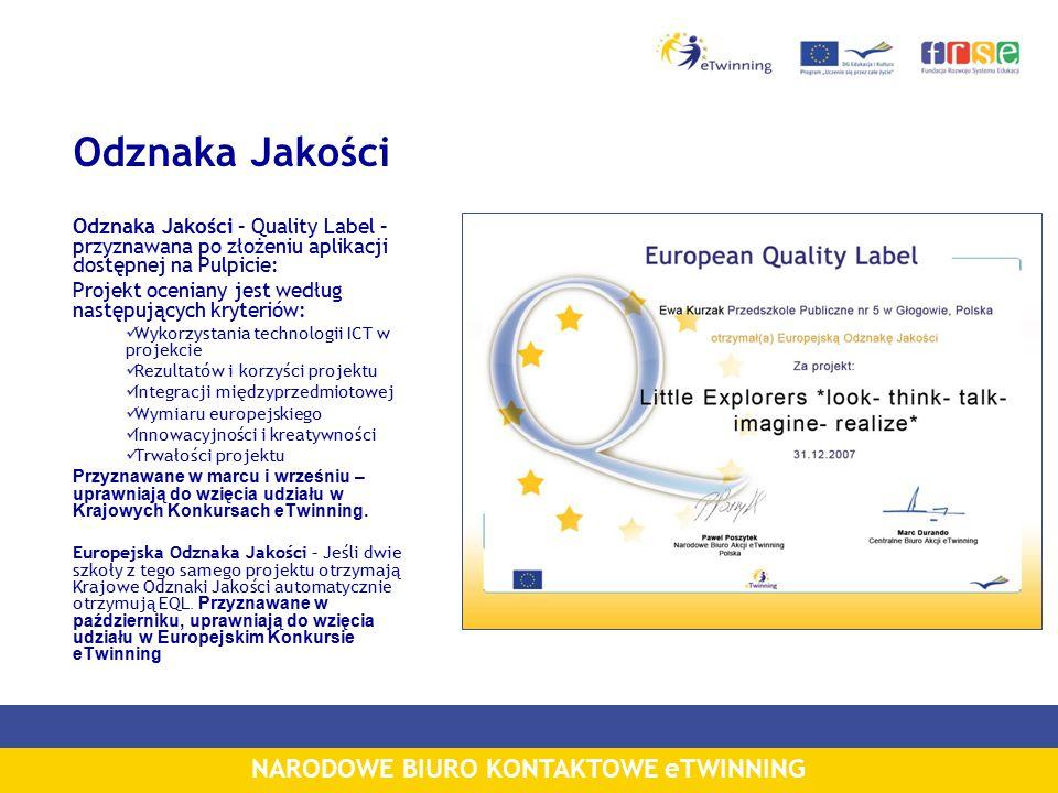 NARODOWE BIURO KONTAKTOWE eTWINNING Odznaka Jakości Odznaka Jakości – Quality Label – przyznawana po złożeniu aplikacji dostępnej na Pulpicie: Projekt oceniany jest według następujących kryteriów: Wykorzystania technologii ICT w projekcie Rezultatów i korzyści projektu Integracji międzyprzedmiotowej Wymiaru europejskiego Innowacyjności i kreatywności Trwałości projektu Przyznawane w marcu i wrześniu – uprawniają do wzięcia udziału w Krajowych Konkursach eTwinning.