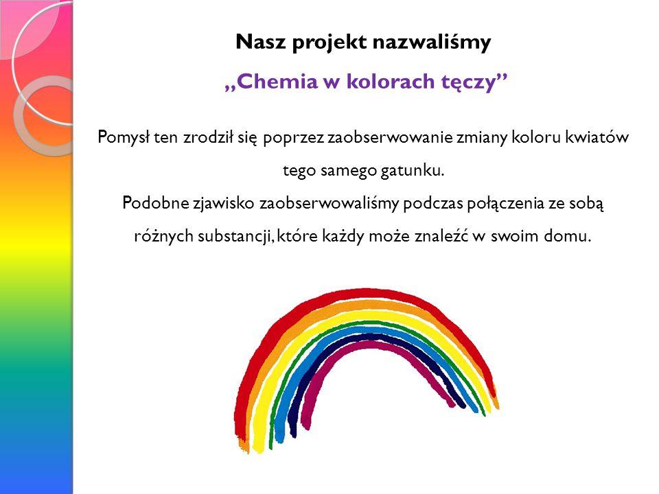 """Nasz projekt nazwaliśmy """"Chemia w kolorach tęczy"""" Pomysł ten zrodził się poprzez zaobserwowanie zmiany koloru kwiatów tego samego gatunku. Podobne zja"""