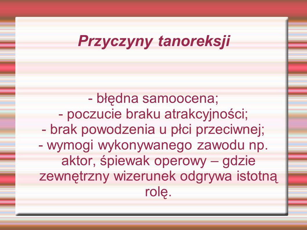 Przyczyny tanoreksji - błędna samoocena; - poczucie braku atrakcyjności; - brak powodzenia u płci przeciwnej; - wymogi wykonywanego zawodu np. aktor,