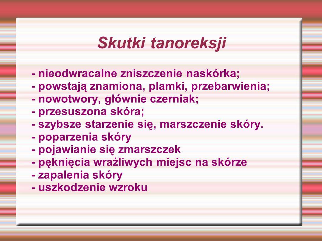Skutki tanoreksji - nieodwracalne zniszczenie naskórka; - powstają znamiona, plamki, przebarwienia; - nowotwory, głównie czerniak; - przesuszona skóra