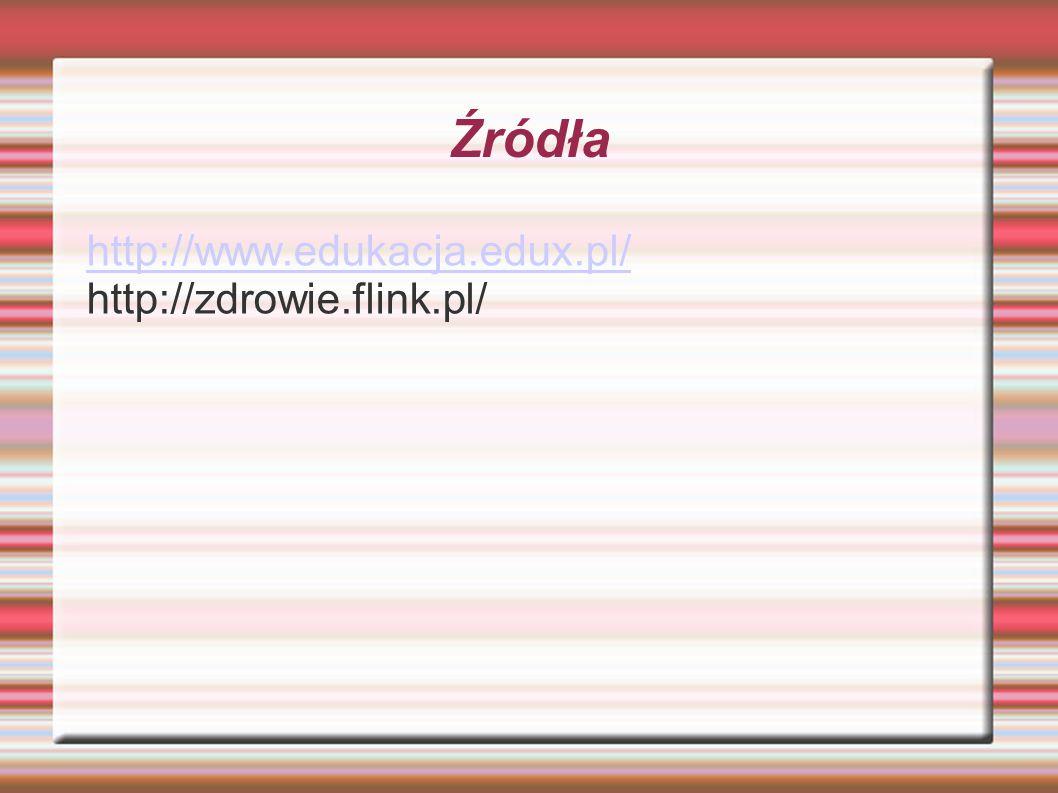 Źródła http://www.edukacja.edux.pl/ http://zdrowie.flink.pl/