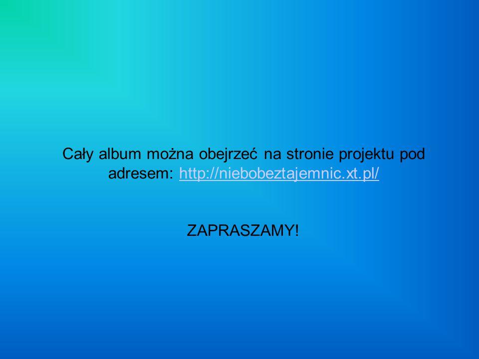 Cały album można obejrzeć na stronie projektu pod adresem: http://niebobeztajemnic.xt.pl/ ZAPRASZAMY!http://niebobeztajemnic.xt.pl/