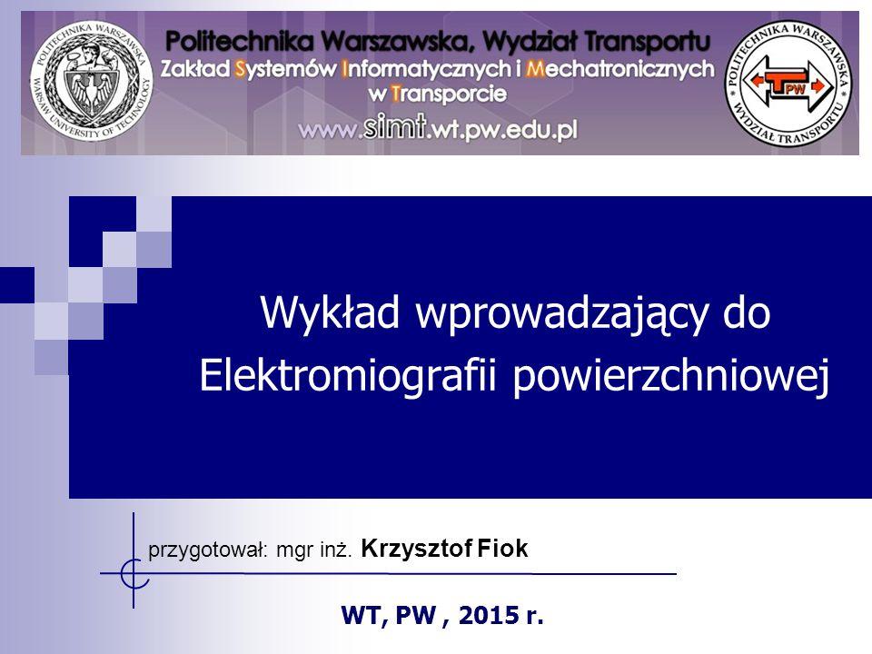 Wykład wprowadzający do Elektromiografii powierzchniowej przygotował: mgr inż. Krzysztof Fiok WT, PW, 2015 r.