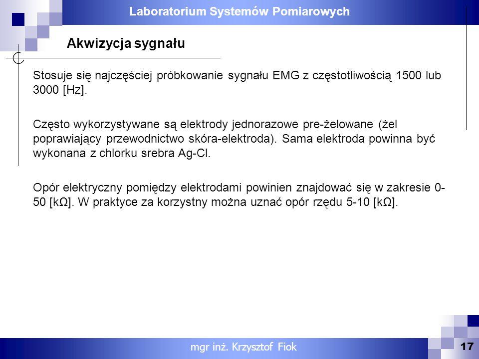 Laboratorium Systemów Pomiarowych 17 mgr inż. Krzysztof Fiok Akwizycja sygnału Stosuje się najczęściej próbkowanie sygnału EMG z częstotliwością 1500