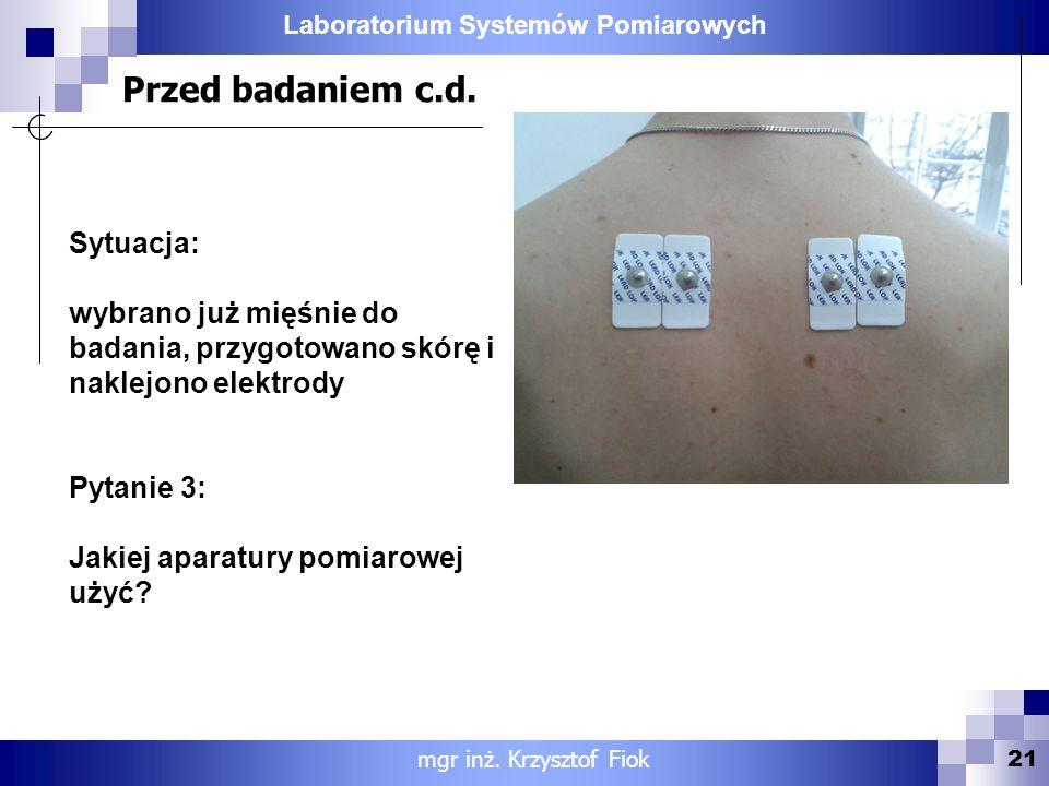 Laboratorium Systemów Pomiarowych Przed badaniem c.d. 21 Sytuacja: wybrano już mięśnie do badania, przygotowano skórę i naklejono elektrody Pytanie 3: