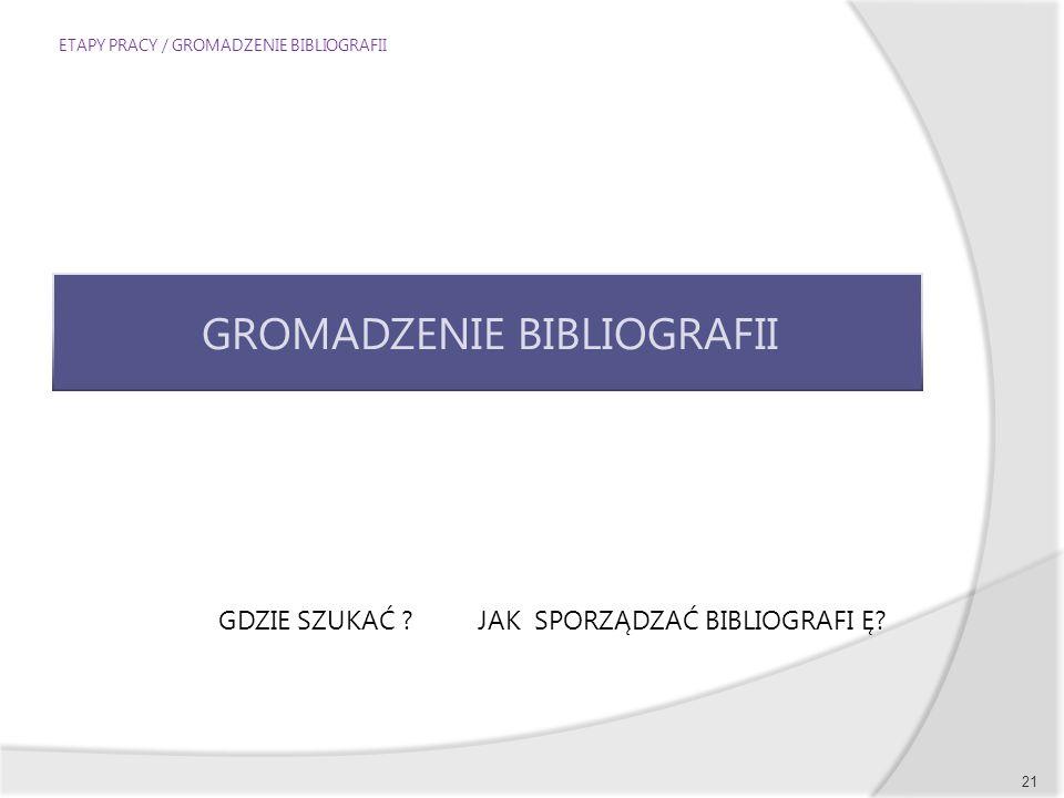 ETAPY PRACY / GROMADZENIE BIBLIOGRAFII 21 GROMADZENIE BIBLIOGRAFII GDZIE SZUKAĆ ? JAK SPORZĄDZAĆ BIBLIOGRAFI Ę?
