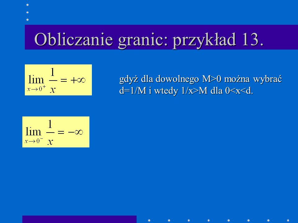 Obliczanie granic: przykład 13. gdyż dla dowolnego M>0 można wybrać d=1/M i wtedy 1/x>M dla 0 M dla 0<x<d.
