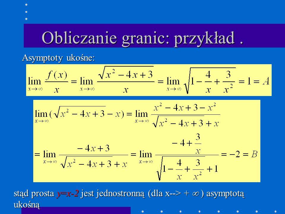Obliczanie granic: przykład. Asymptoty ukośne: stąd prosta y=x-2 jest jednostronną (dla x--> +  ) asymptotą ukośną