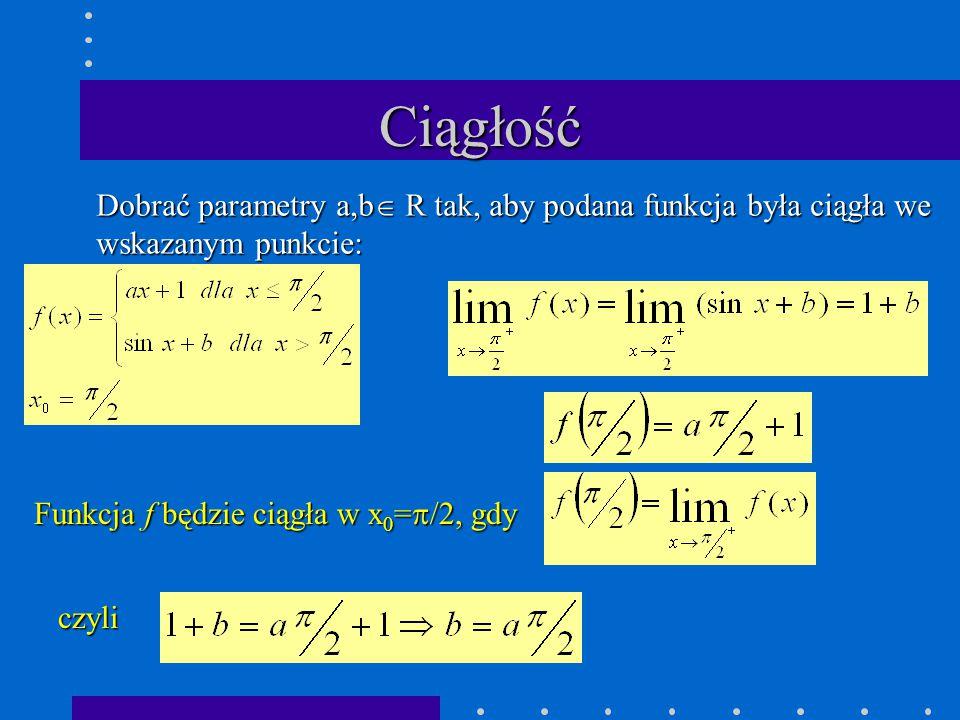 Ciągłość Dobrać parametry a,b  R tak, aby podana funkcja była ciągła we wskazanym punkcie: Funkcja f będzie ciągła w x 0 =  /2, gdy czyli