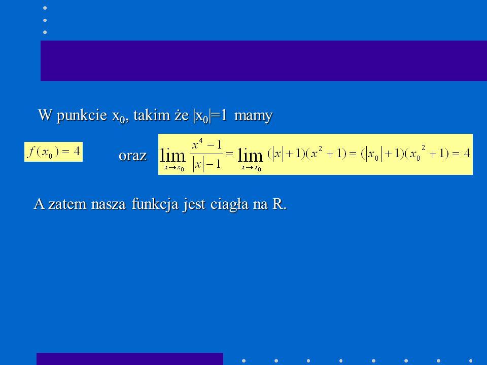 A zatem nasza funkcja jest ciagła na R. W punkcie x 0, takim że |x 0 |=1 mamy oraz