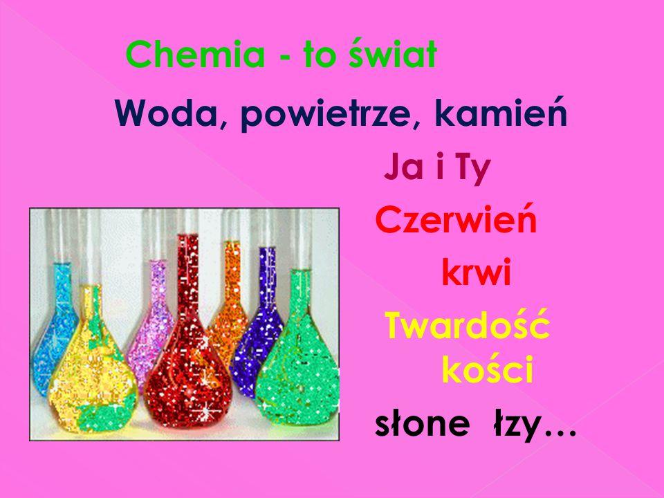 Chemia - to świat Woda, powietrze, kamień Ja i Ty Czerwień krwi Twardość kości słone łzy…