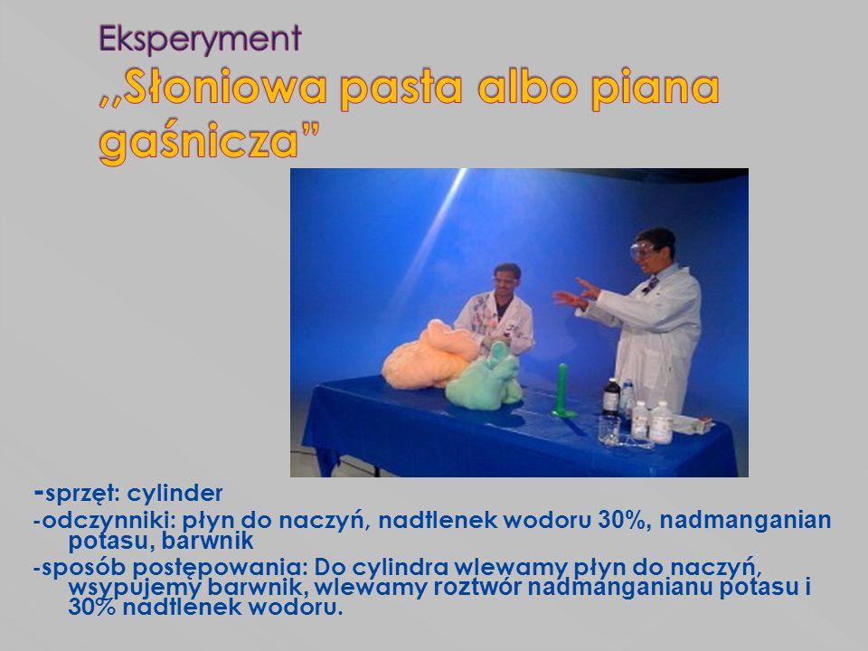 - sprzęt: cylinder -odczynniki: płyn do naczyń, nadtlenek wodoru 30%, nadmanganian potasu, barwnik -sposób postępowania: Do cylindra wlewamy płyn do n