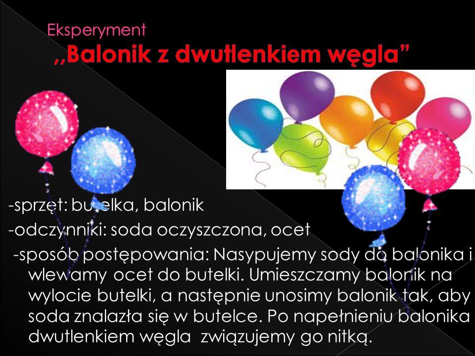-sprzęt: butelka, balonik -odczynniki: soda oczyszczona, ocet -sposób postępowania: Nasypujemy sody do balonika i wlewamy ocet do butelki. Umieszczamy