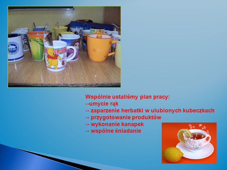 Wspólnie ustaliśmy plan pracy: --umycie rąk -- zaparzenie herbatki w ulubionych kubeczkach -- przygotowanie produktów -- wykonanie kanapek -- wspólne śniadanie