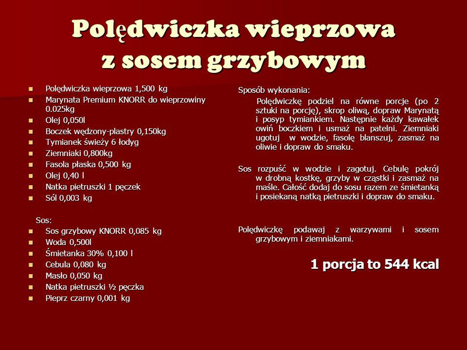 Pol ę dwiczka wieprzowa z sosem grzybowym Polędwiczka wieprzowa 1,500 kg Polędwiczka wieprzowa 1,500 kg Marynata Premium KNORR do wieprzowiny 0.025kg Marynata Premium KNORR do wieprzowiny 0.025kg Olej 0,050l Olej 0,050l Boczek wędzony-plastry 0,150kg Boczek wędzony-plastry 0,150kg Tymianek świeży 6 łodyg Tymianek świeży 6 łodyg Ziemniaki 0,800kg Ziemniaki 0,800kg Fasola płaska 0,500 kg Fasola płaska 0,500 kg Olej 0,40 l Olej 0,40 l Natka pietruszki 1 pęczek Natka pietruszki 1 pęczek Sól 0,003 kg Sól 0,003 kg Sos: Sos: Sos grzybowy KNORR 0,085 kg Sos grzybowy KNORR 0,085 kg Woda 0,500l Woda 0,500l Śmietanka 30% 0,100 l Śmietanka 30% 0,100 l Cebula 0,080 kg Cebula 0,080 kg Masło 0,050 kg Masło 0,050 kg Natka pietruszki ½ pęczka Natka pietruszki ½ pęczka Pieprz czarny 0,001 kg Pieprz czarny 0,001 kg Sposób wykonania: Polędwiczkę podziel na równe porcje (po 2 sztuki na porcję), skrop oliwą, dopraw Marynatą i posyp tymiankiem.