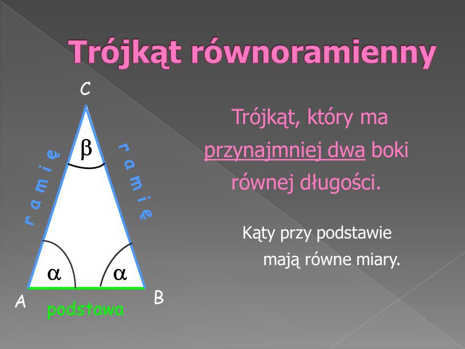 Trójkąt, który ma przynajmniej dwa boki równej długości. Kąty przy podstawie mają równe miary. r a m i ę podstawa r a m i ę   A B C
