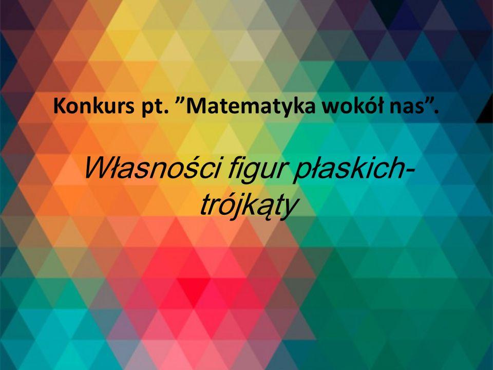 """Konkurs pt. """"Matematyka wokół nas"""". Własności figur płaskich- trójkąty"""