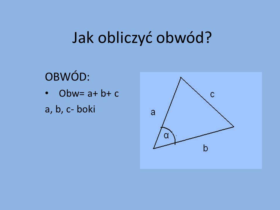 Jak obliczyć obwód? OBWÓD: Obw= a+ b+ c a, b, c- boki