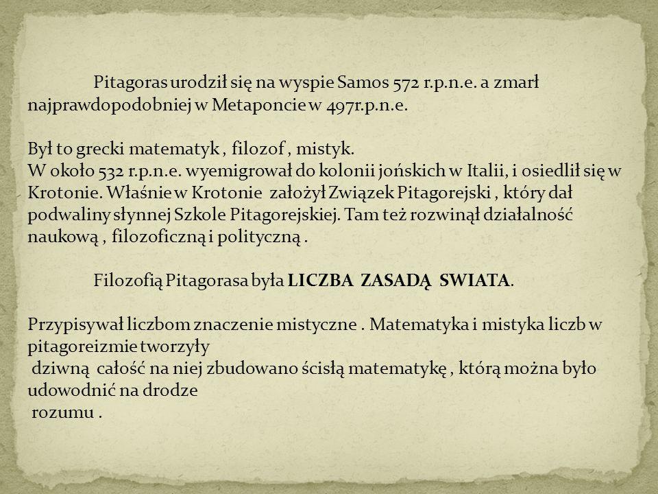 Pitagoras urodził się na wyspie Samos 572 r.p.n.e. a zmarł najprawdopodobniej w Metaponcie w 497r.p.n.e. Był to grecki matematyk, filozof, mistyk. W o