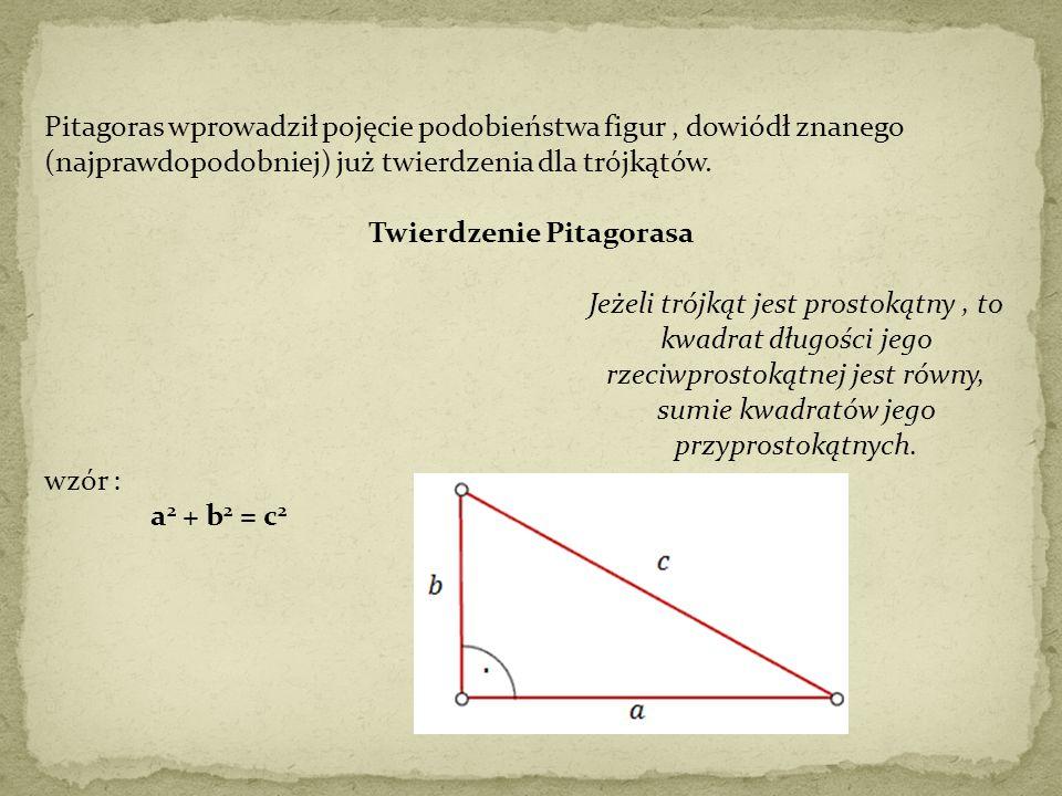 Pitagoras wprowadził pojęcie podobieństwa figur, dowiódł znanego (najprawdopodobniej) już twierdzenia dla trójkątów. Twierdzenie Pitagorasa Jeżeli tró